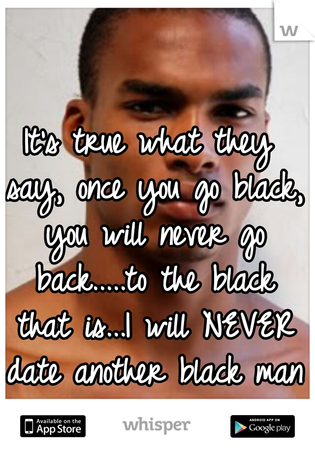 It's true what they say, once you go black, you will never go back.....to the black that is...I will NEVER date another black man again!