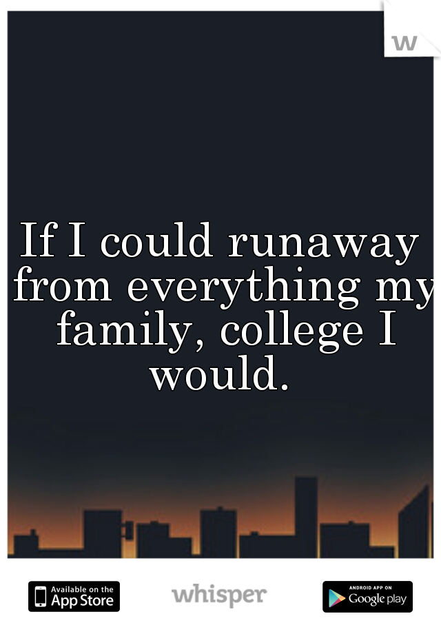If I could runaway from everything my family, college I would.