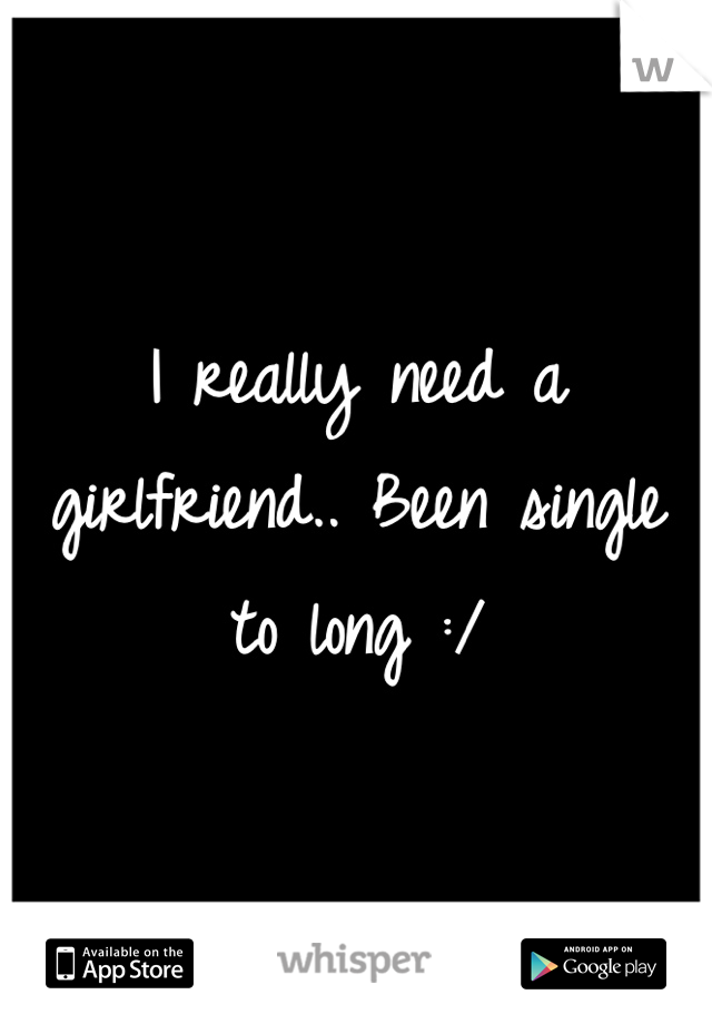 I really need a girlfriend.. Been single to long :/
