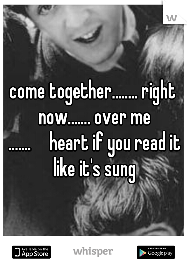 come together........ right now....... over me .......  heart if you read it like it's sung