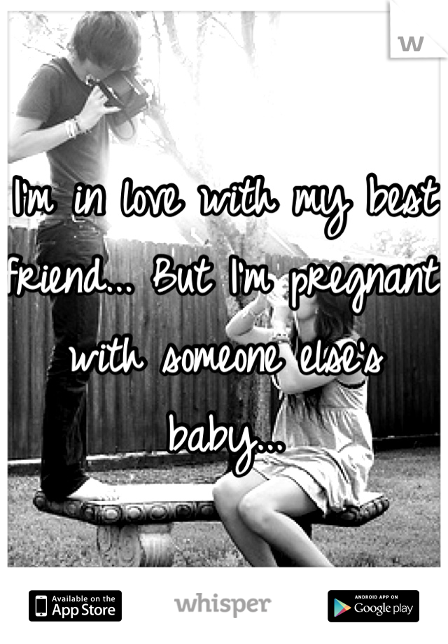 I'm in love with my best friend... But I'm pregnant with someone else's baby...