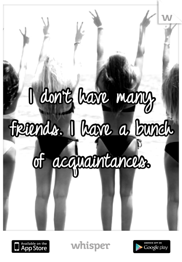 I don't have many friends. I have a bunch of acquaintances.