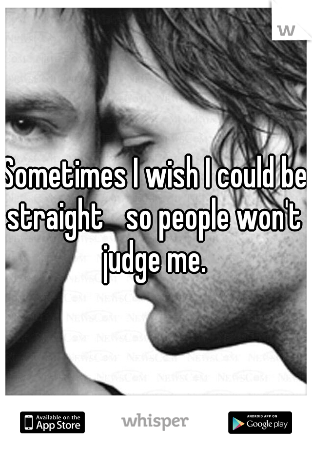 Sometimes I wish I could be straight  so people won't  judge me.