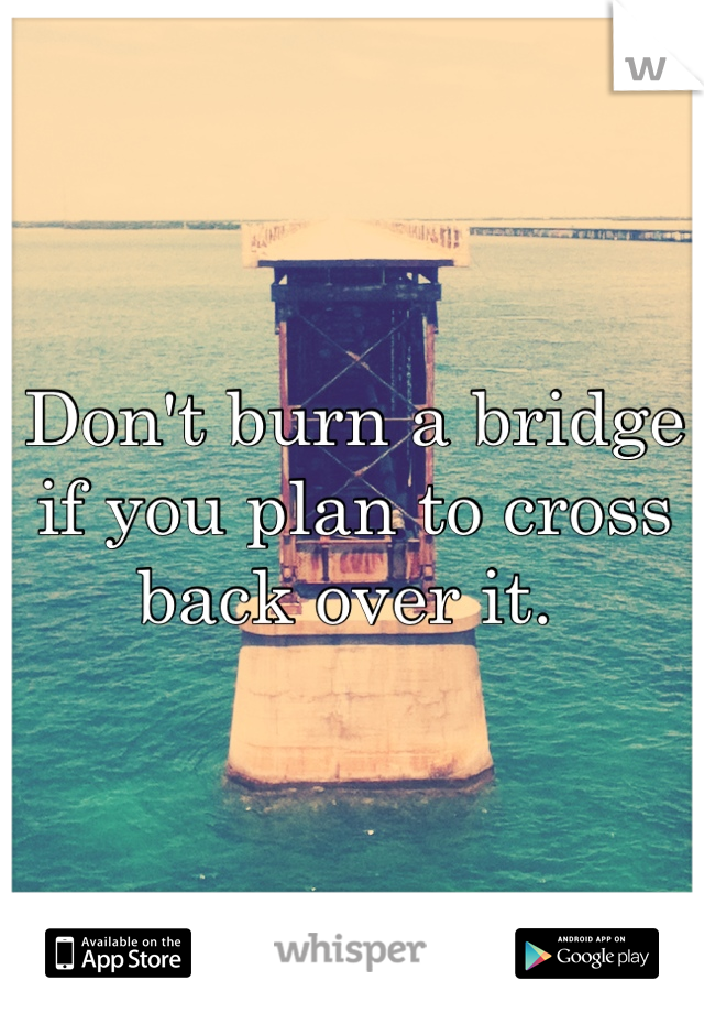Don't burn a bridge if you plan to cross back over it.