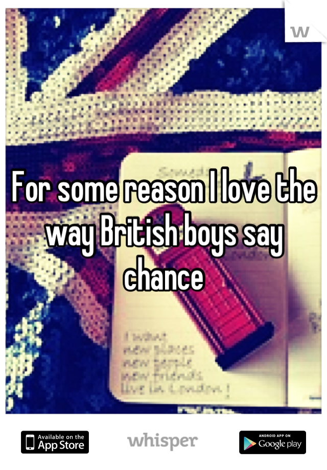 For some reason I love the way British boys say chance