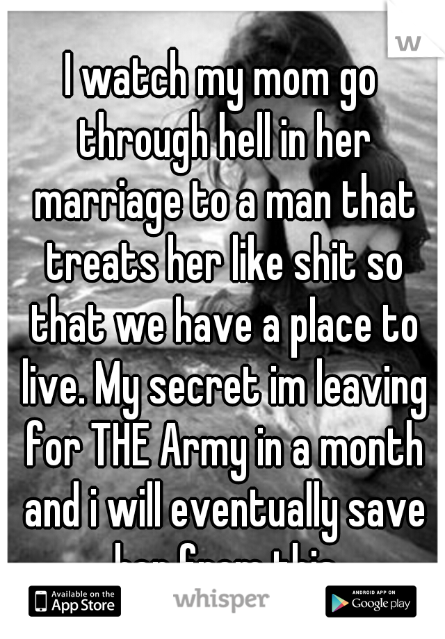 I watch my mom go through hell in her marriage to a man that treats her like shit so that we have a place to live. My secret im leaving for THE Army in a month and i will eventually save her from this