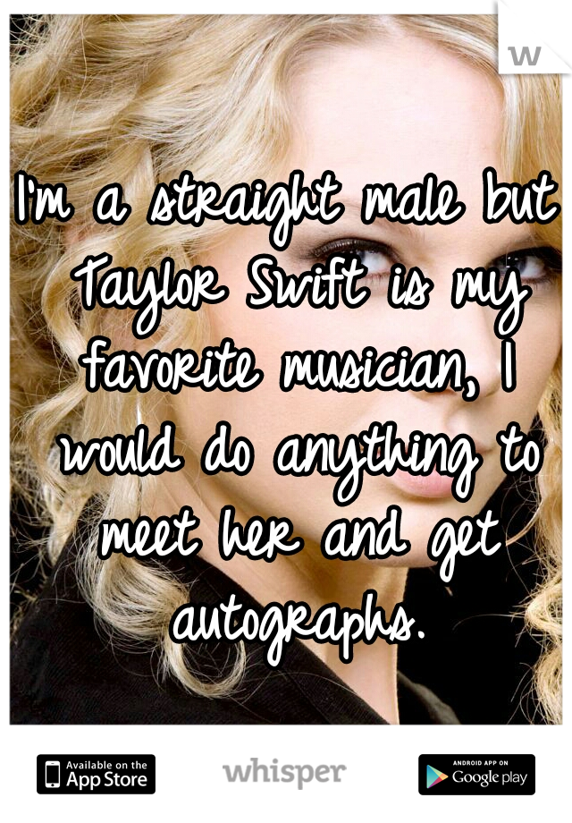 I'm a straight male but Taylor Swift is my favorite musician, I would do anything to meet her and get autographs.