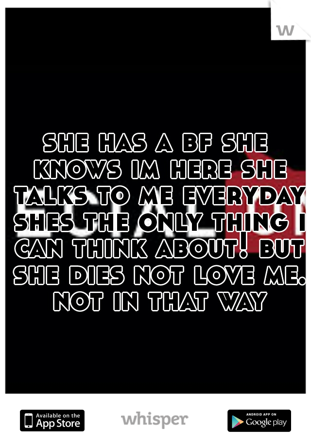she has a bf she knows im here she talks to me everyday shes the only thing i can think about! but she dies not love me. not in that way