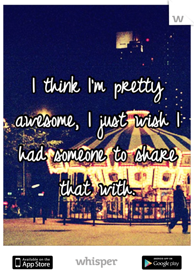 I think I'm pretty awesome, I just wish I had someone to share that with.
