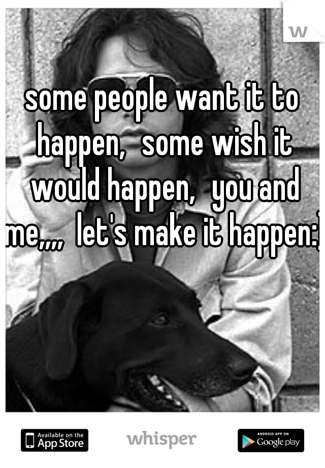 some people want it to happen, some wish it would happen, you and me,,,,  let's make it happen:)