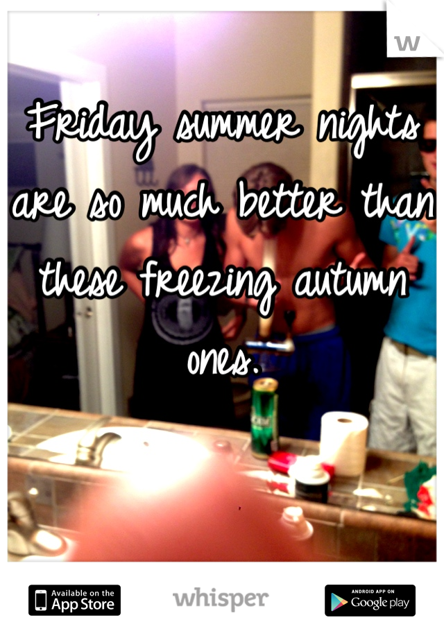 Friday summer nights are so much better than these freezing autumn ones.
