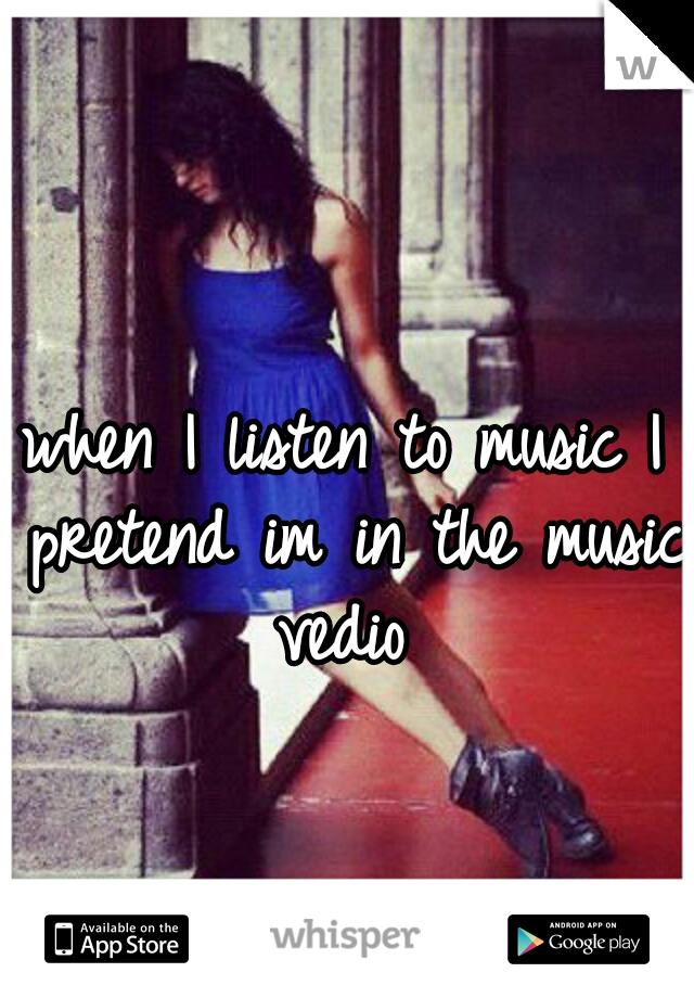 when I listen to music I pretend im in the music vedio