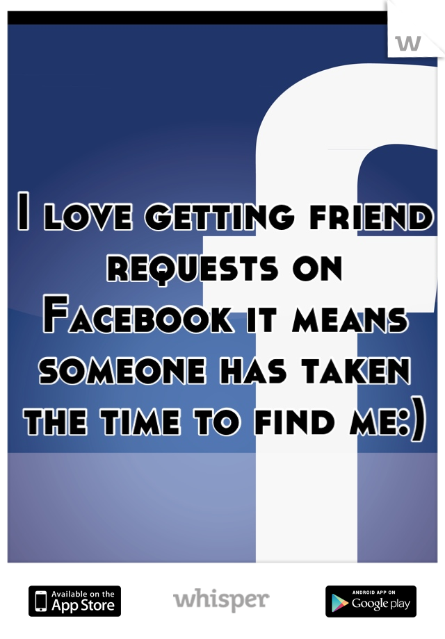 I love getting friend requests on Facebook it means someone has taken the time to find me:)