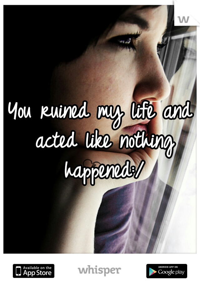 You ruined my life and acted like nothing happened:/