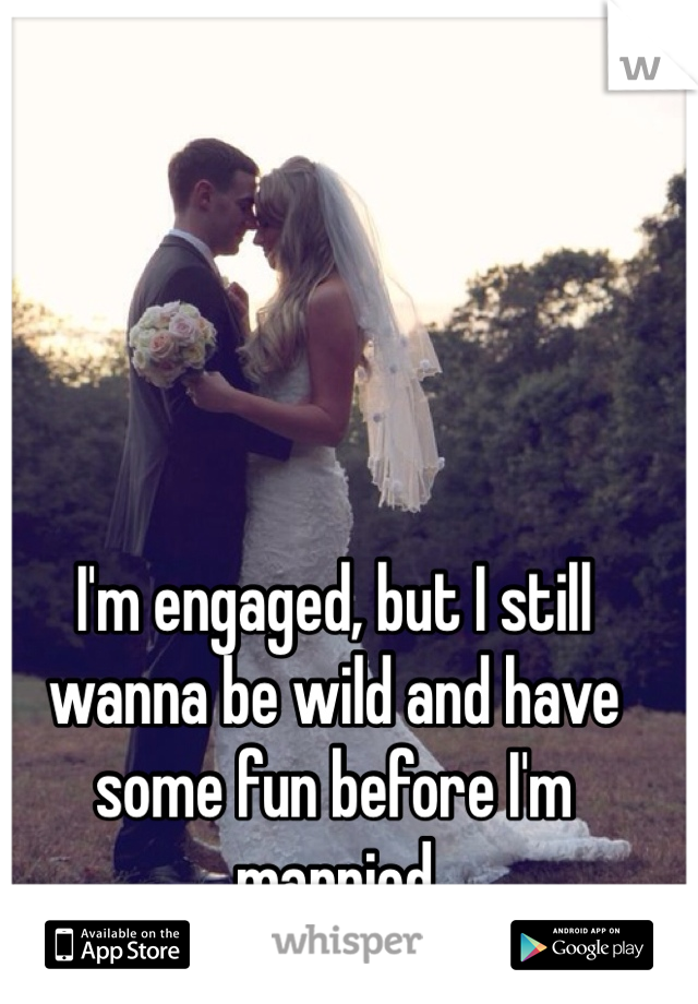 I'm engaged, but I still wanna be wild and have some fun before I'm married