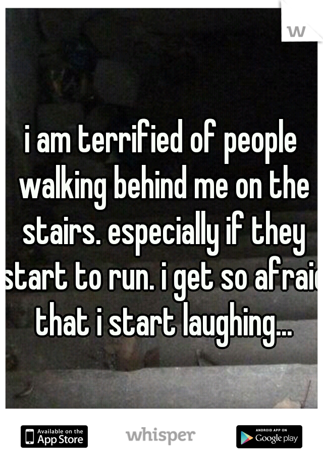 i am terrified of people walking behind me on the stairs. especially if they start to run. i get so afraid that i start laughing...