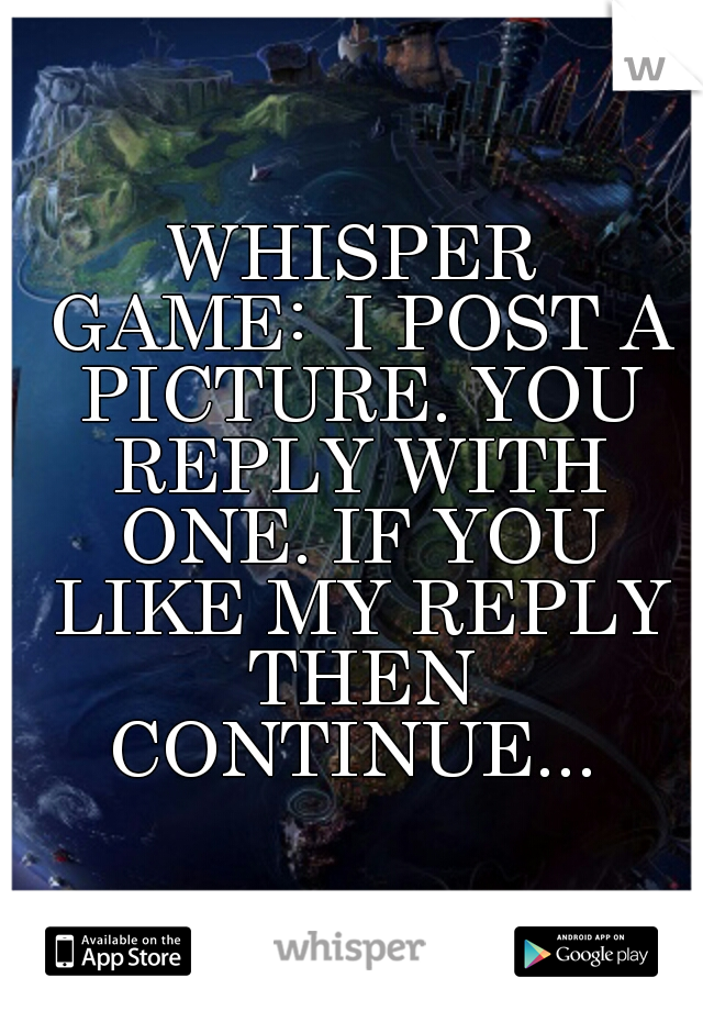 WHISPER GAME:  I POST A PICTURE. YOU REPLY WITH ONE. IF YOU LIKE MY REPLY THEN CONTINUE...