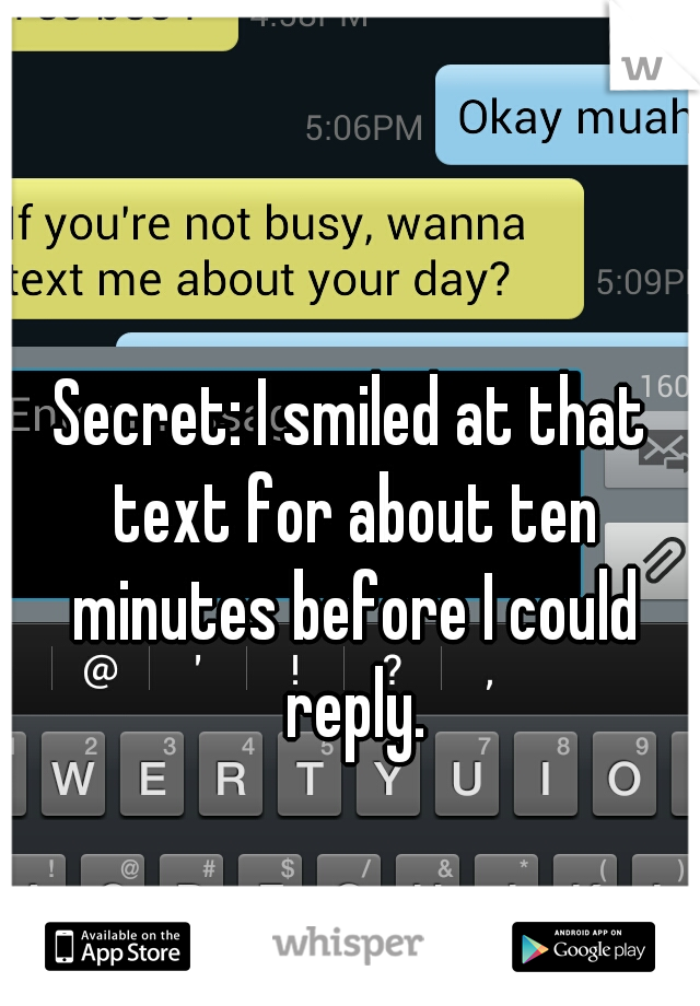 Secret: I smiled at that text for about ten minutes before I could reply.
