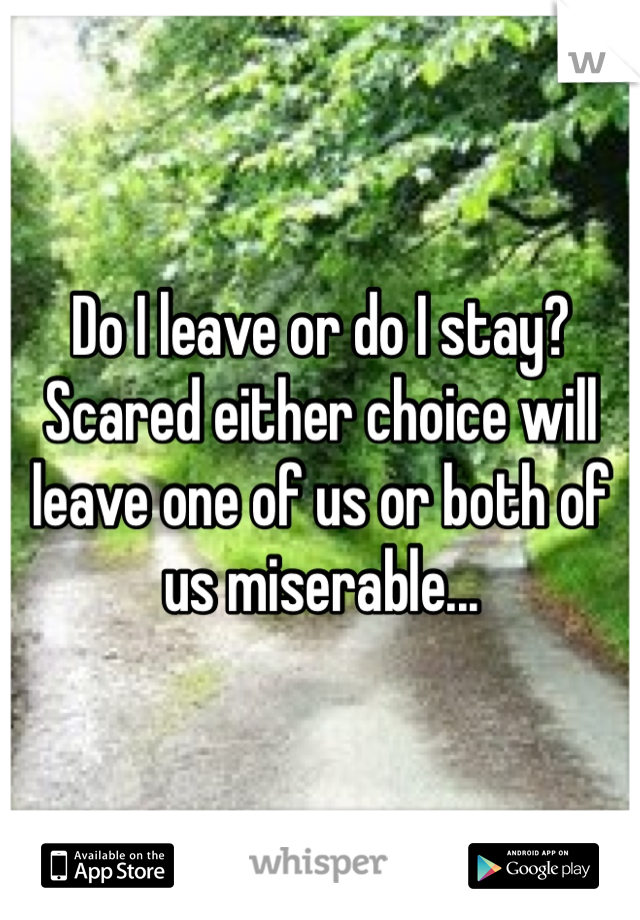 Do I leave or do I stay? Scared either choice will leave one of us or both of us miserable...