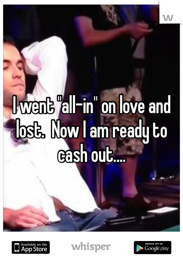 """I went """"all-in"""" on love and lost.  Now I am ready to cash out...."""