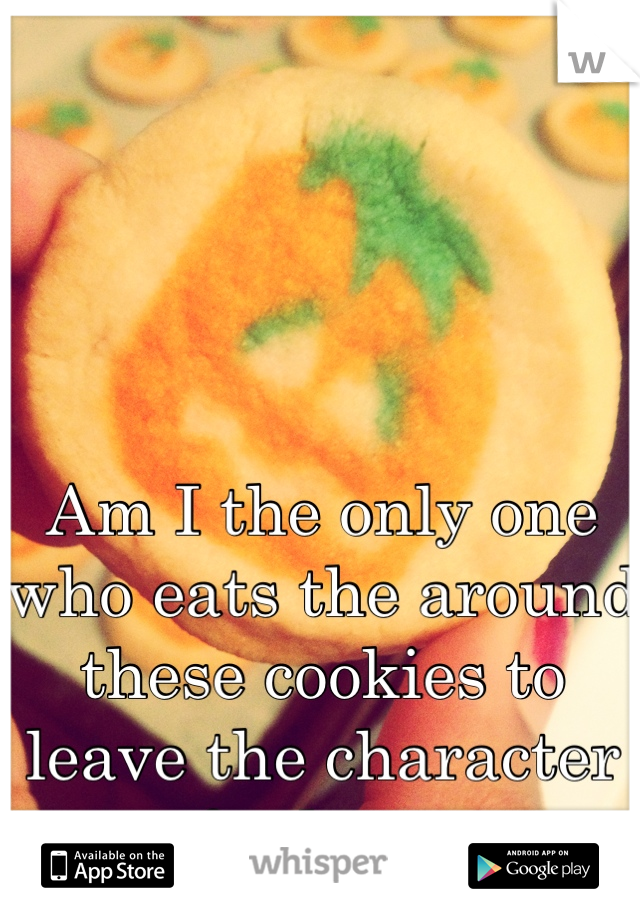 Am I the only one who eats the around these cookies to leave the character for last.