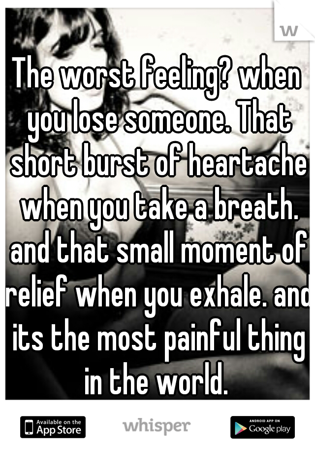 The worst feeling? when you lose someone. That short burst of heartache when you take a breath. and that small moment of relief when you exhale. and its the most painful thing in the world.