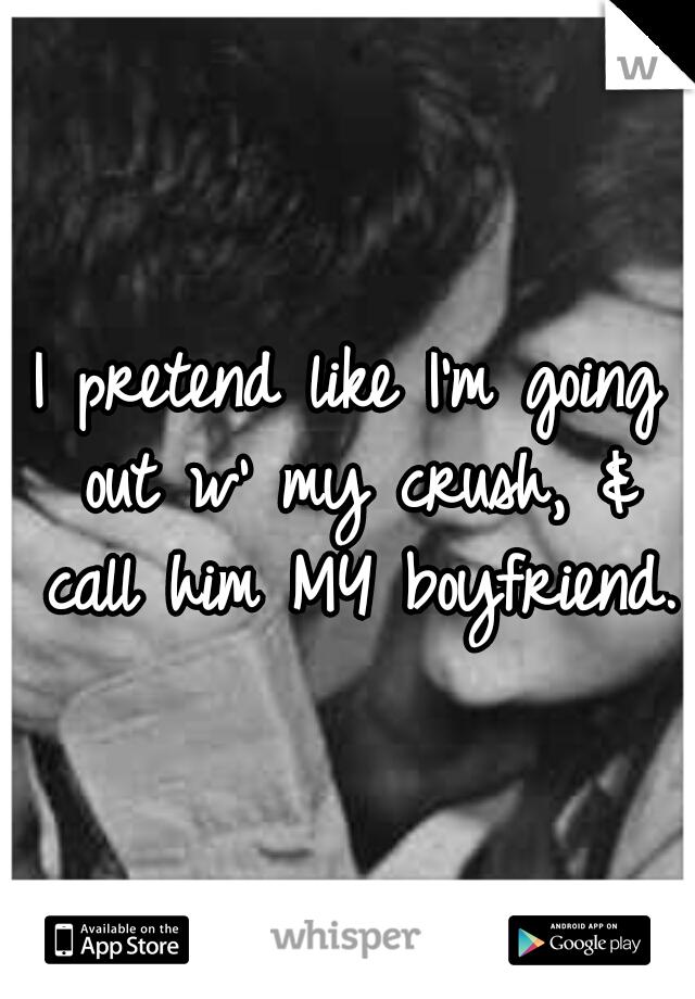I pretend like I'm going out w' my crush, & call him MY boyfriend.