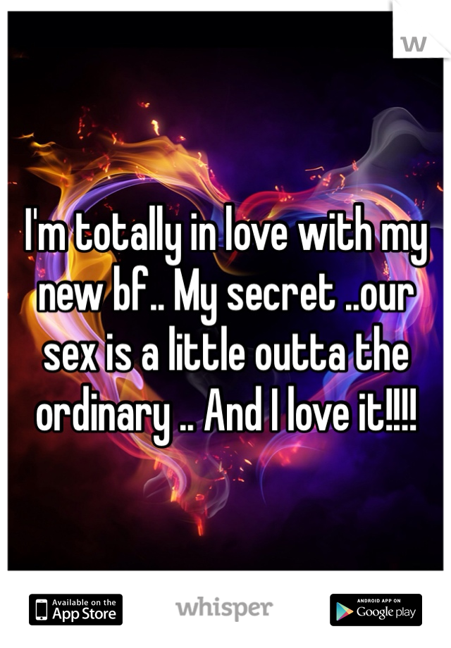 I'm totally in love with my new bf.. My secret ..our sex is a little outta the ordinary .. And I love it!!!!
