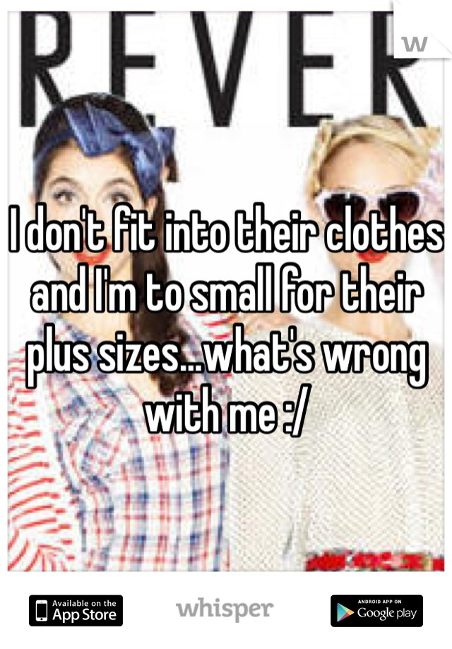 I don't fit into their clothes and I'm to small for their plus sizes...what's wrong with me :/