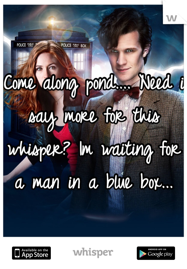 Come along pond.... Need i say more for this whisper? Im waiting for a man in a blue box...
