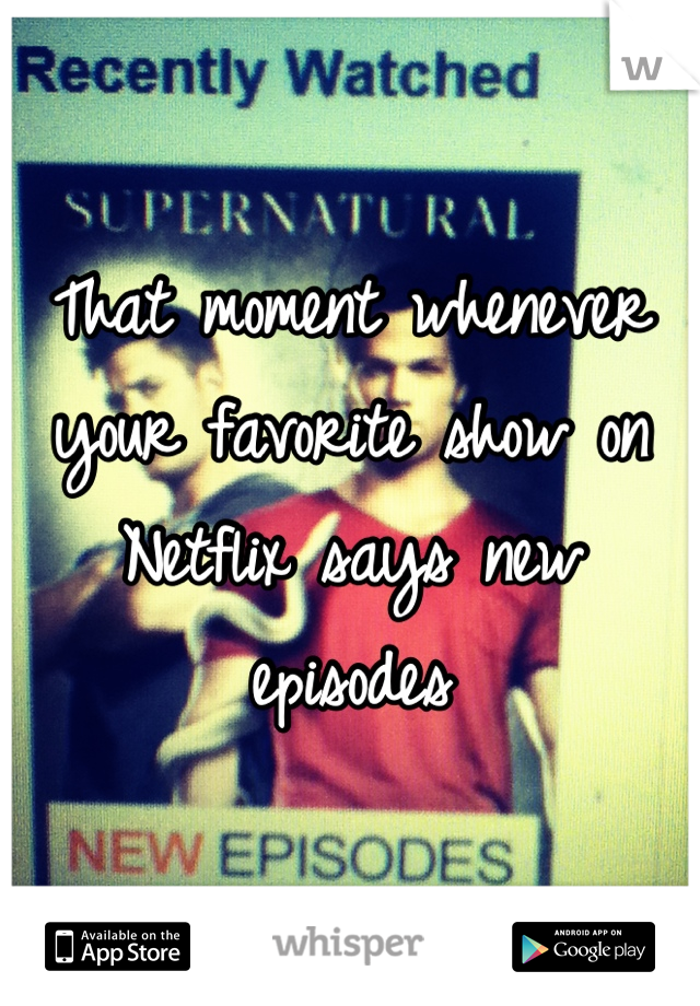 That moment whenever your favorite show on Netflix says new episodes