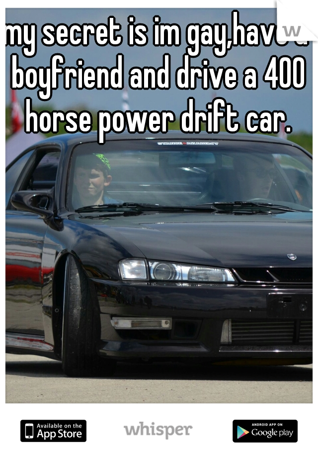 my secret is im gay,have a boyfriend and drive a 400 horse power drift car.