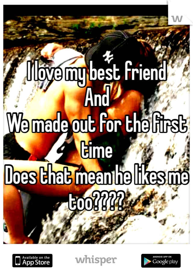 I love my best friend And  We made out for the first time Does that mean he likes me too????