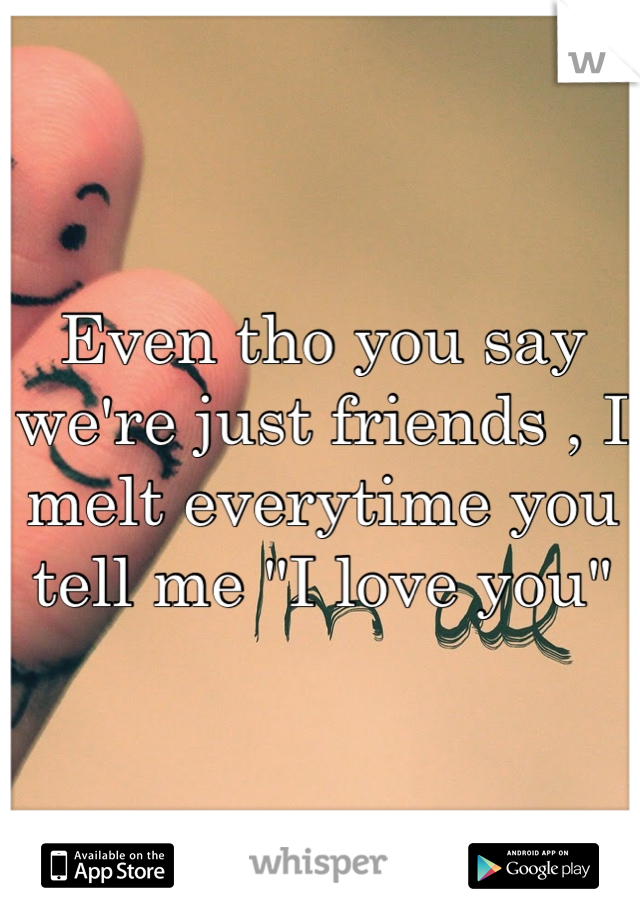 """Even tho you say we're just friends , I melt everytime you tell me """"I love you"""""""
