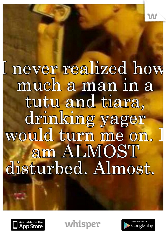 I never realized how much a man in a tutu and tiara, drinking yager would turn me on. I am ALMOST disturbed. Almost.