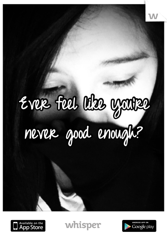 Ever feel like you're never good enough?