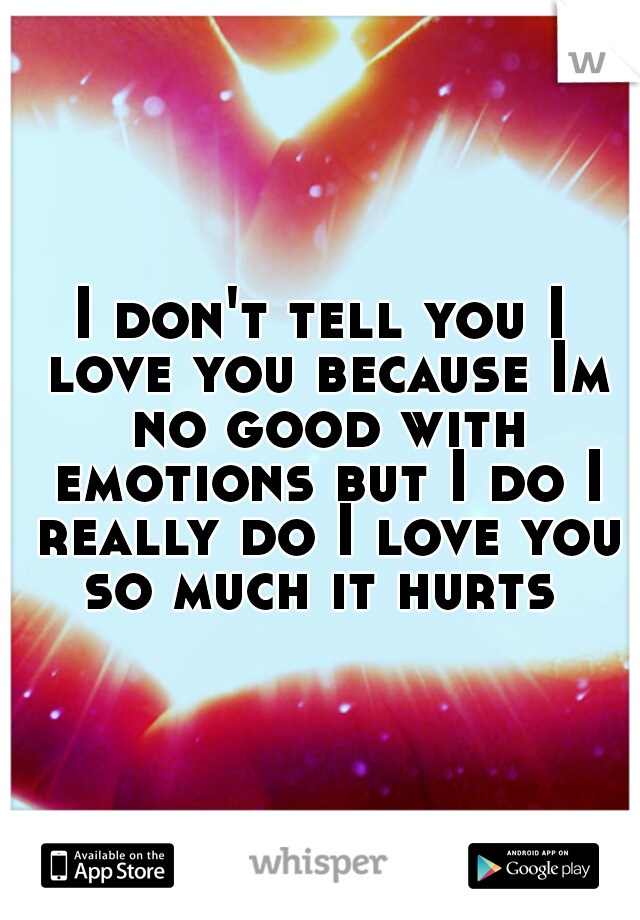 I don't tell you I love you because Im no good with emotions but I do I really do I love you so much it hurts