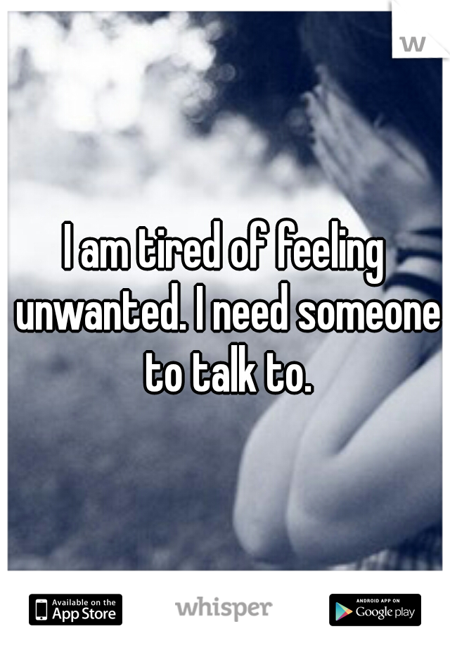 I am tired of feeling unwanted. I need someone to talk to.