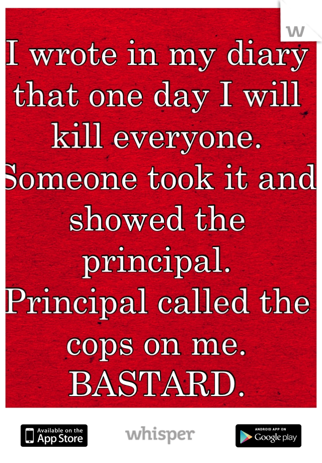 I wrote in my diary that one day I will kill everyone. Someone took it and showed the principal. Principal called the cops on me.  BASTARD.