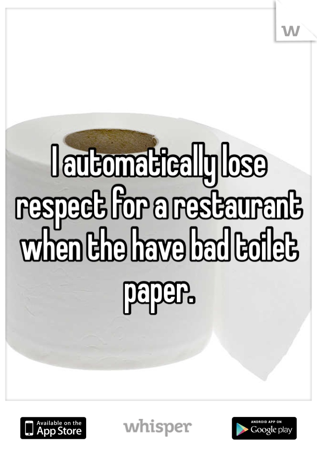 I automatically lose respect for a restaurant when the have bad toilet paper.
