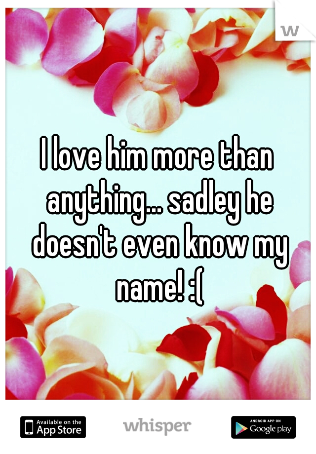 I love him more than anything... sadley he doesn't even know my name! :(
