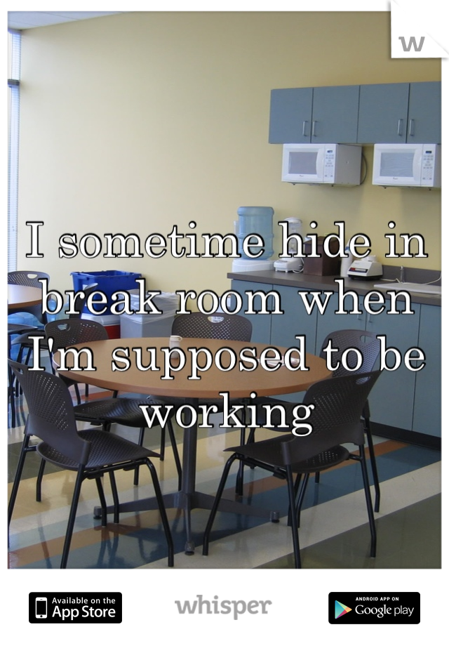 I sometime hide in break room when I'm supposed to be working