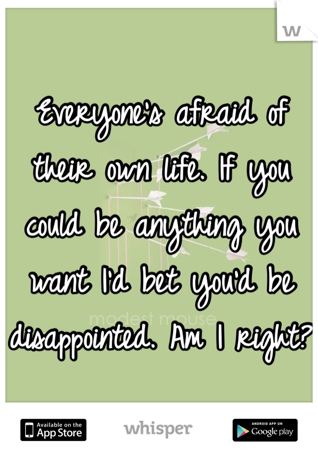 Everyone's afraid of their own life. If you could be anything you want I'd bet you'd be disappointed. Am I right?