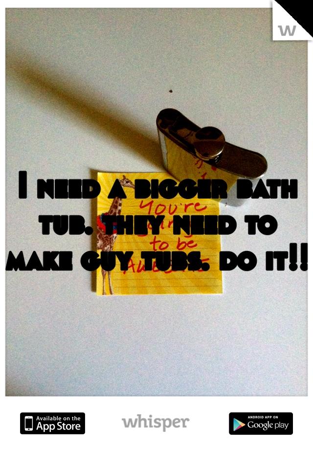 I need a bigger bath tub. they need to make guy tubs. do it!!