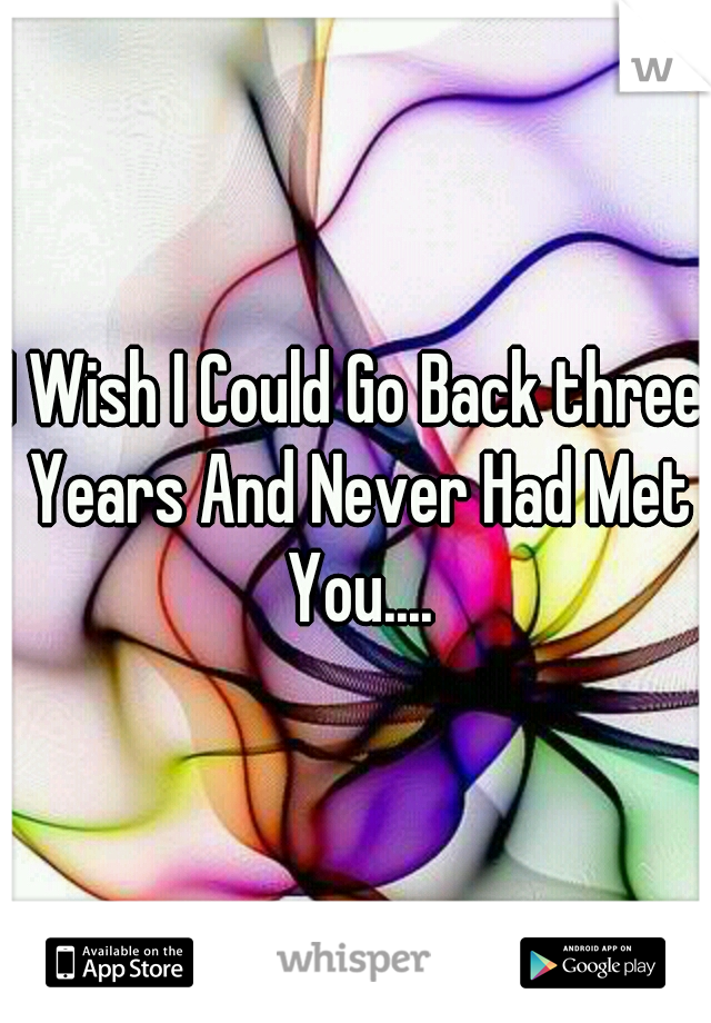 I Wish I Could Go Back three Years And Never Had Met You....