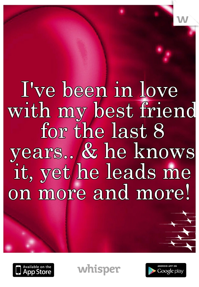 I've been in love with my best friend for the last 8 years.. & he knows it, yet he leads me on more and more!