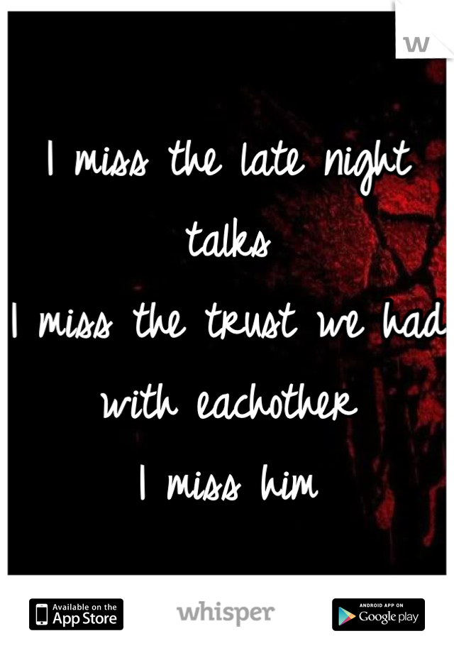 I miss the late night talks I miss the trust we had with eachother  I miss him