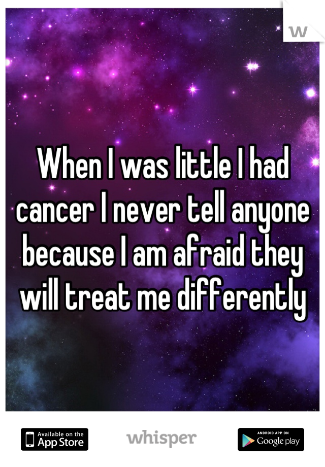 When I was little I had cancer I never tell anyone because I am afraid they will treat me differently