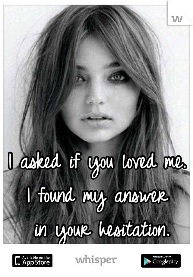 I asked if you loved me.  I found my answer  in your hesitation.