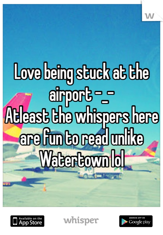 Love being stuck at the airport -_- Atleast the whispers here are fun to read unlike Watertown lol
